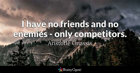 Aristotle Onassis - I have no friends and no enemies - only