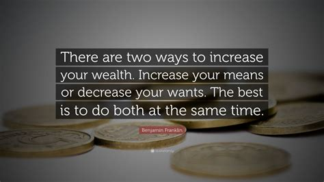 """Benjamin Franklin Quote: """"There are two ways to increase"""